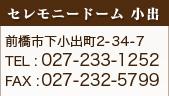 セレモニードーム 小出 前橋市下小出町2-34-7 TEL : 027-233-1252 FAX : 027-232-5799
